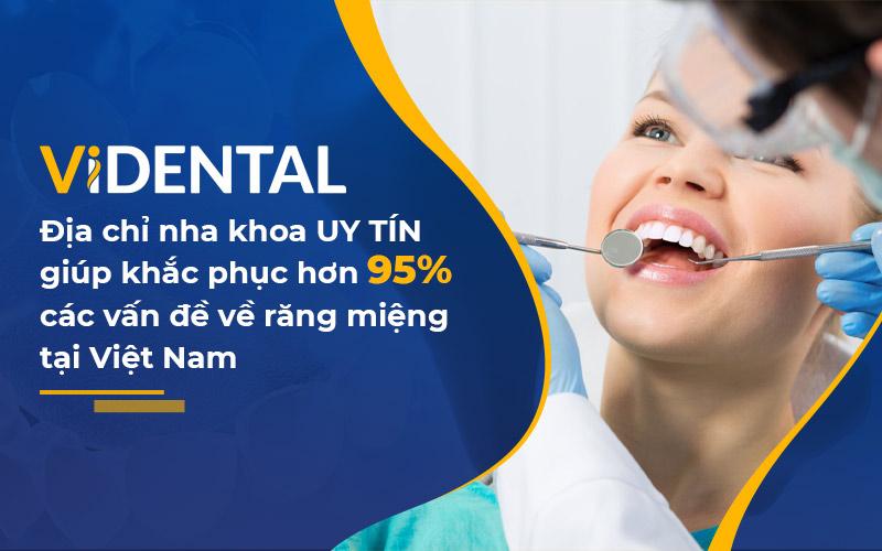 Viện Nha khoa Vidental - Đơn vị uy tín giúp khắc phục 95% các vấn đề về răng miệng